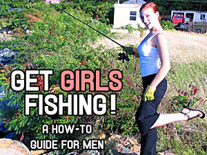 Get Girls Fishing! A How-To Guide For Men