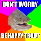 Don't worry be happy trout